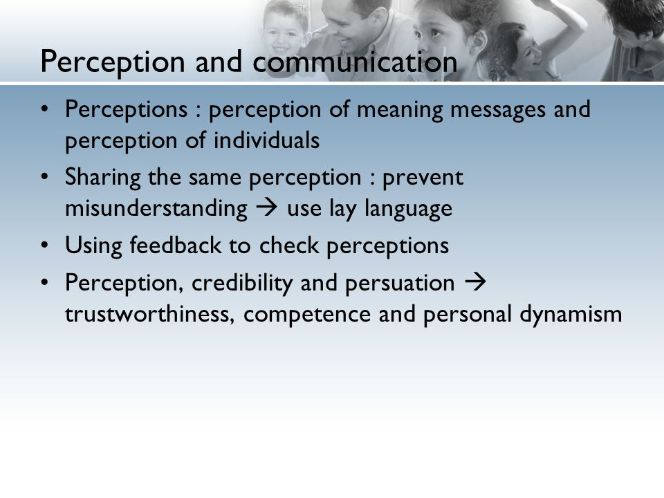 Perception and communication Perceptions : perception of meaning messages and perception of individuals Sharing the same perception : prevent misunderstanding  use lay language Using feedback to check perceptions Perception, credibility and persuation  trustworthiness, competence and personal dynamism