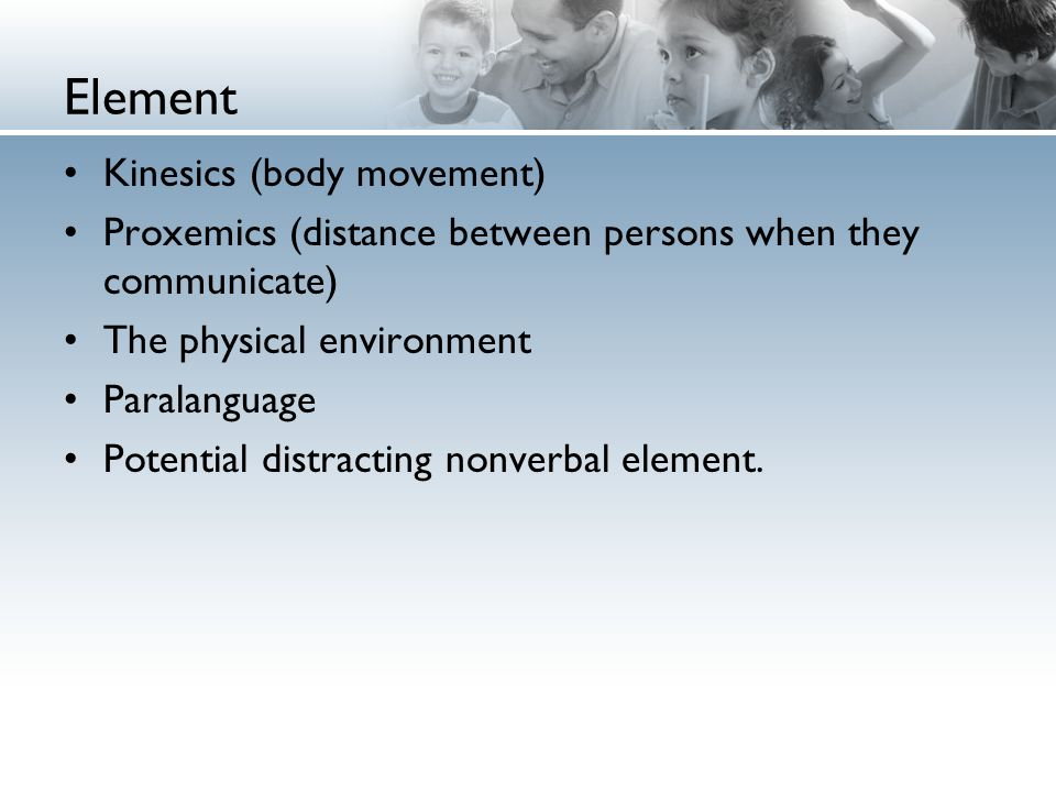 Element Kinesics (body movement) Proxemics (distance between persons when they communicate) The physical environment Paralanguage Potential distracting nonverbal element.