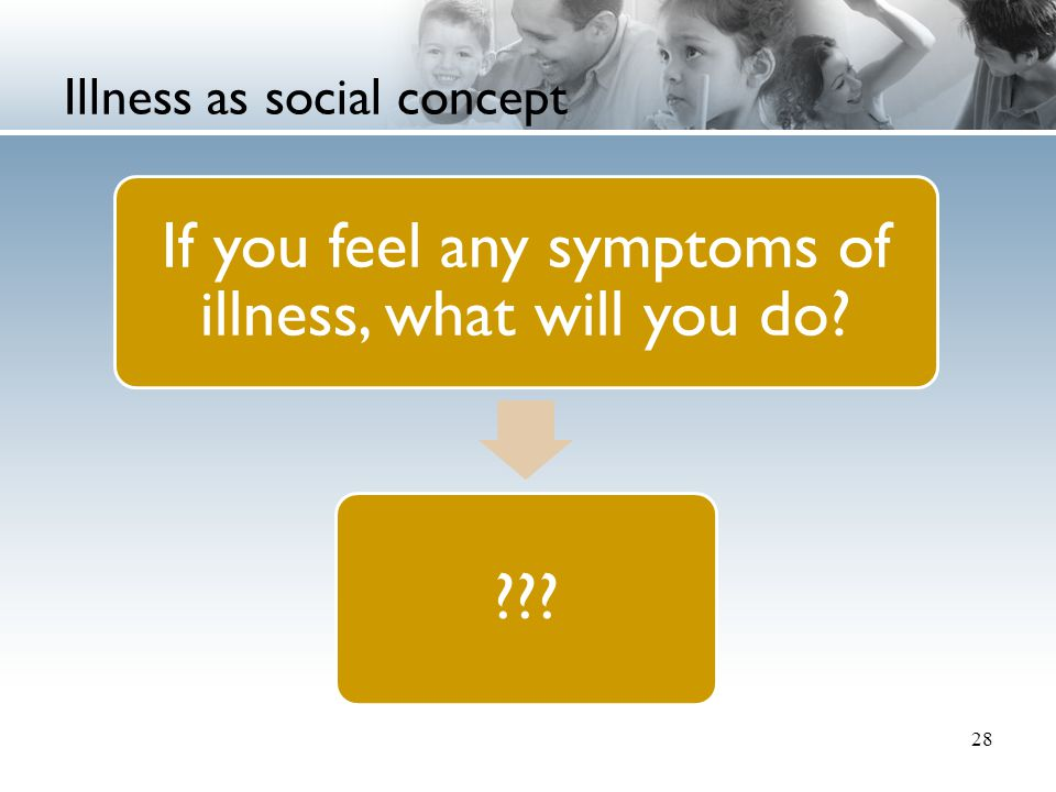 Illness as social concept 28 If you feel any symptoms of illness, what will you do? ???