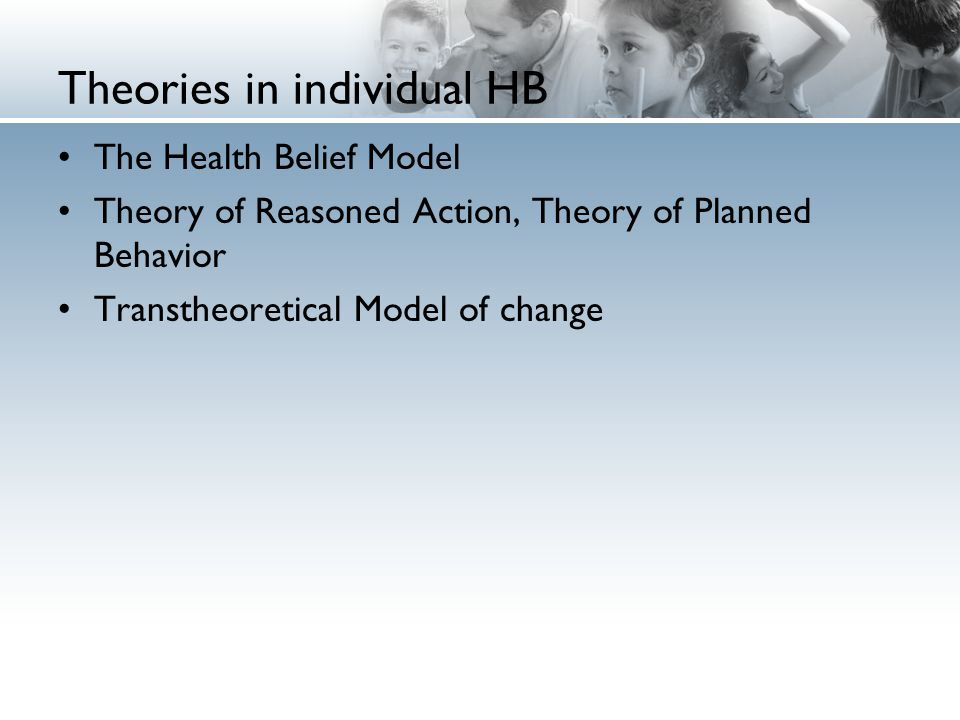 Theories in individual HB The Health Belief Model Theory of Reasoned Action, Theory of Planned Behavior Transtheoretical Model of change