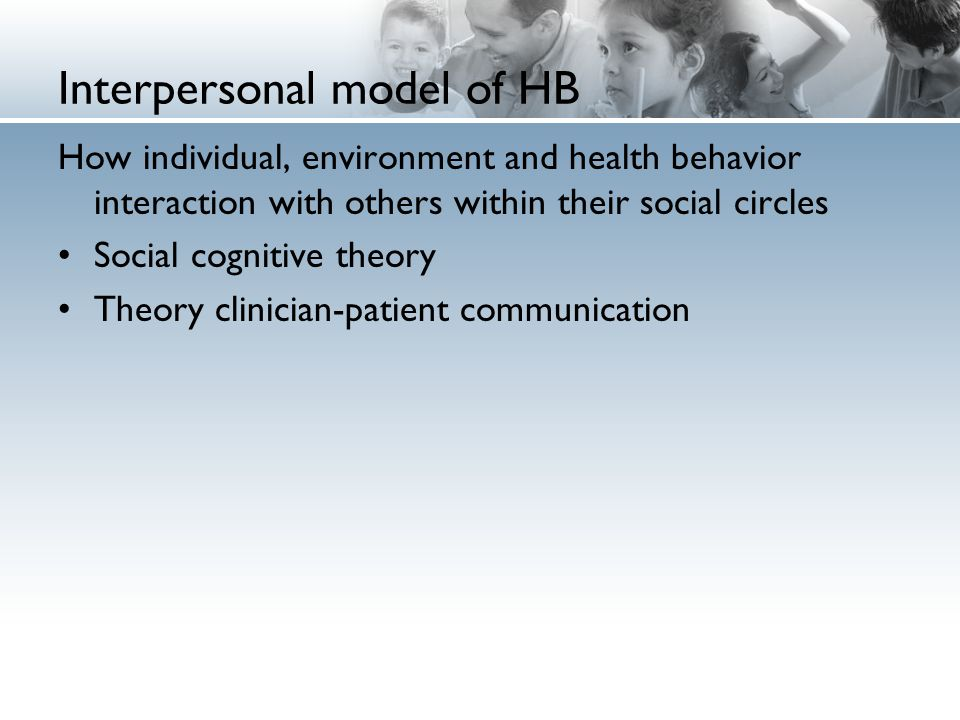 Interpersonal model of HB How individual, environment and health behavior interaction with others within their social circles Social cognitive theory Theory clinician-patient communication