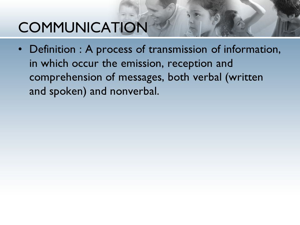 COMMUNICATION Definition : A process of transmission of information, in which occur the emission, reception and comprehension of messages, both verbal (written and spoken) and nonverbal.