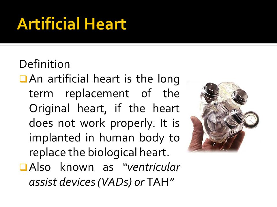 Definition  An artificial heart is the long term replacement of the Original heart, if the heart does not work properly.