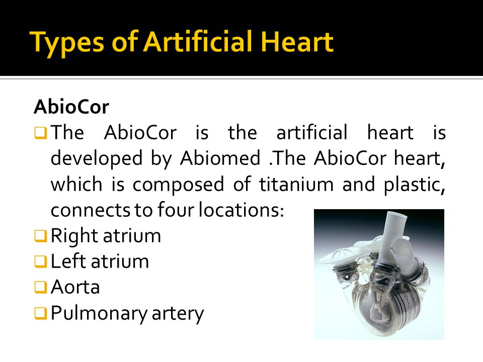 AbioCor  The AbioCor is the artificial heart is developed by Abiomed.The AbioCor heart, which is composed of titanium and plastic, connects to four locations:  Right atrium  Left atrium  Aorta  Pulmonary artery