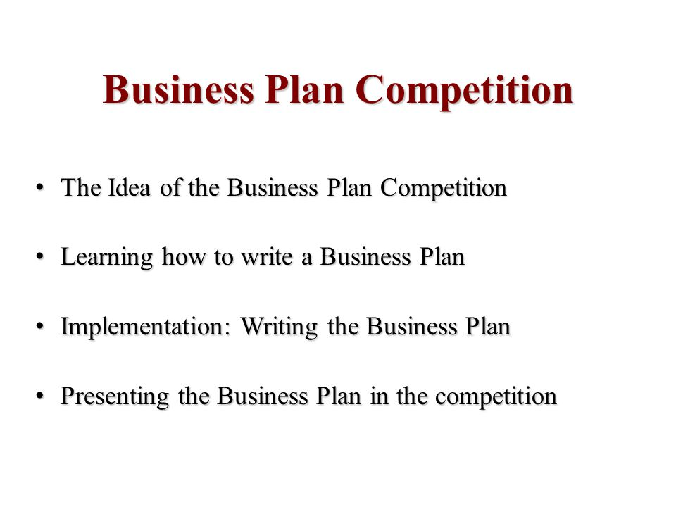 Business Plan Competition The Idea of the Business Plan Competition The Idea of the Business Plan Competition Learning how to write a Business Plan Learning how to write a Business Plan Implementation: Writing the Business Plan Implementation: Writing the Business Plan Presenting the Business Plan in the competition Presenting the Business Plan in the competition