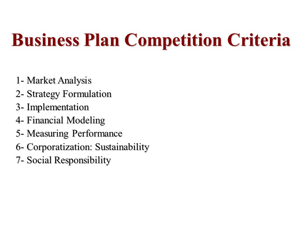 Business Plan Competition Criteria 1- Market Analysis 2- Strategy Formulation 3- Implementation 4- Financial Modeling 5- Measuring Performance 6- Corporatization: Sustainability 7- Social Responsibility