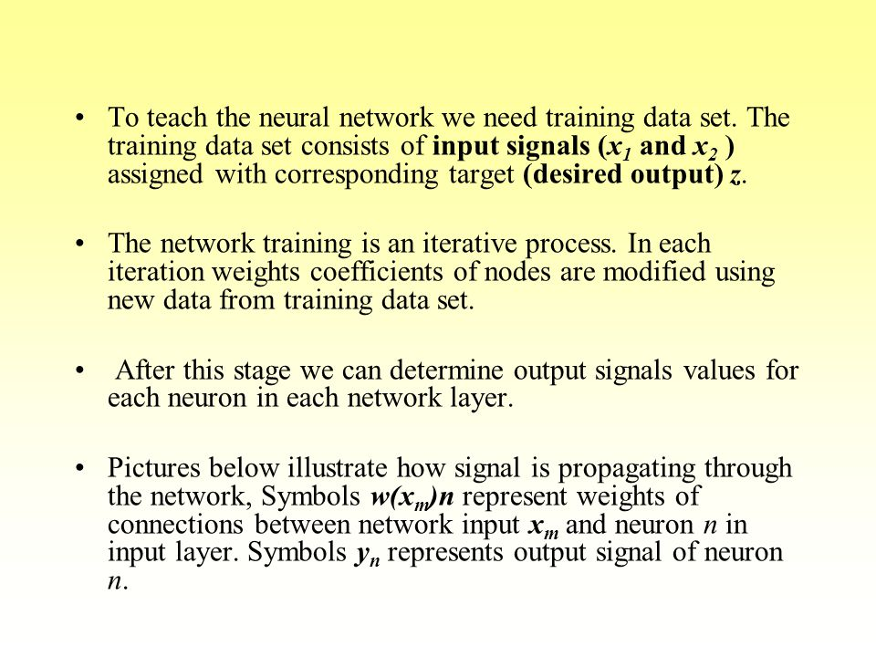 To teach the neural network we need training data set. The training data set consists of input signals (x 1 and x 2 ) assigned with corresponding targ