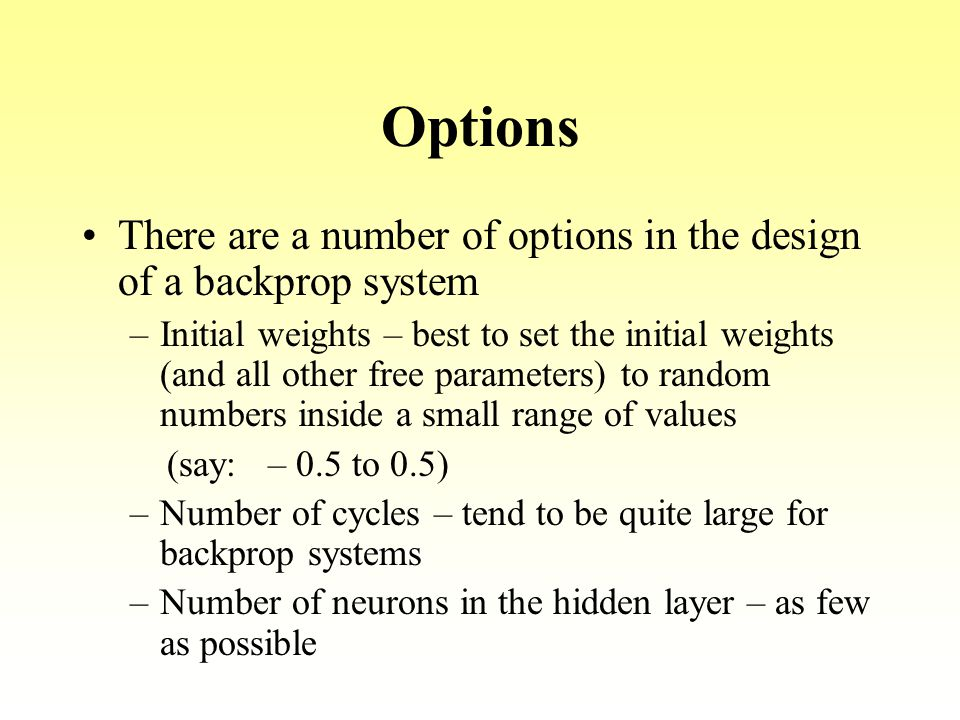 Options There are a number of options in the design of a backprop system –Initial weights – best to set the initial weights (and all other free parame