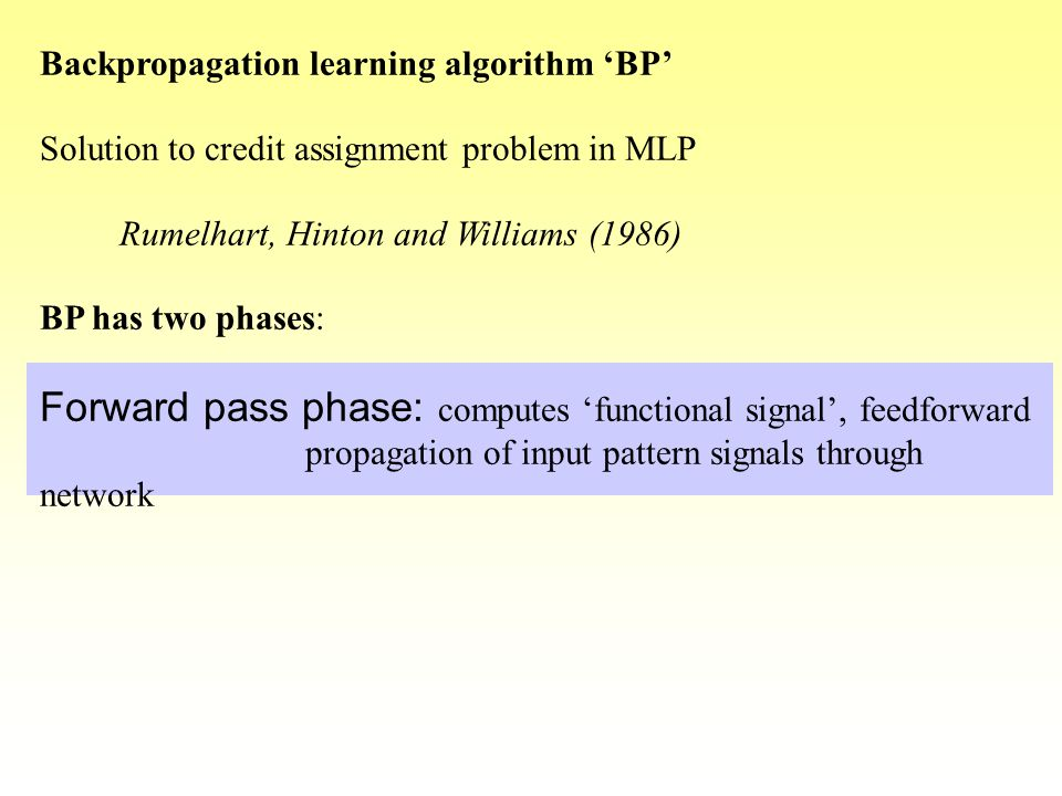 Backpropagation learning algorithm 'BP' Solution to credit assignment problem in MLP Rumelhart, Hinton and Williams (1986) BP has two phases: Forward