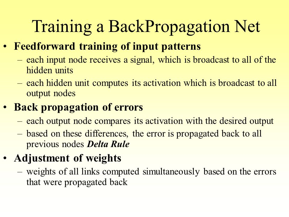 Training a BackPropagation Net Feedforward training of input patterns –each input node receives a signal, which is broadcast to all of the hidden unit