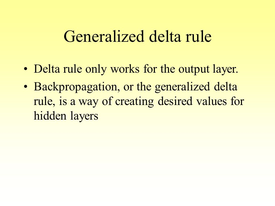 Generalized delta rule Delta rule only works for the output layer. Backpropagation, or the generalized delta rule, is a way of creating desired values