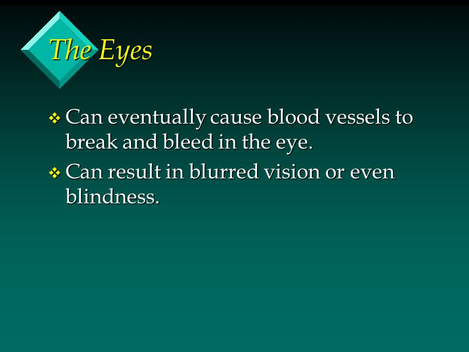 The Eyes v Can eventually cause blood vessels to break and bleed in the eye. v Can result in blurred vision or even blindness.