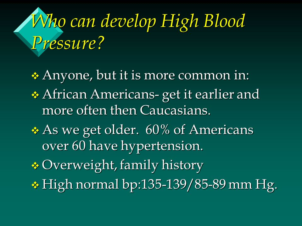Who can develop High Blood Pressure? v Anyone, but it is more common in: v African Americans- get it earlier and more often then Caucasians. v As we g