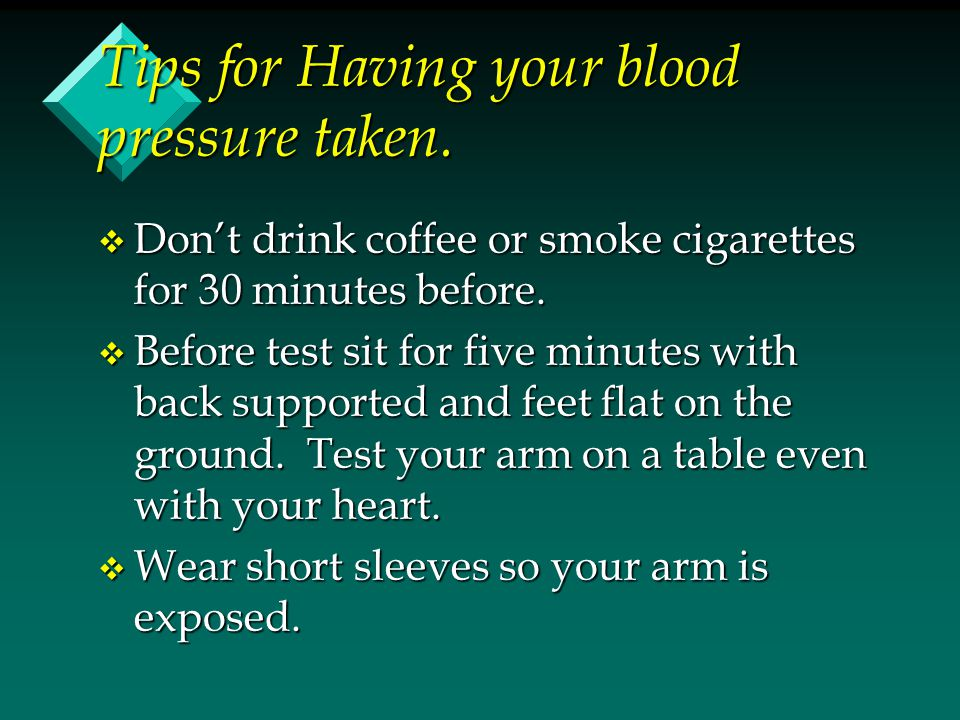 Tips for Having your blood pressure taken. v Don't drink coffee or smoke cigarettes for 30 minutes before. v Before test sit for five minutes with bac