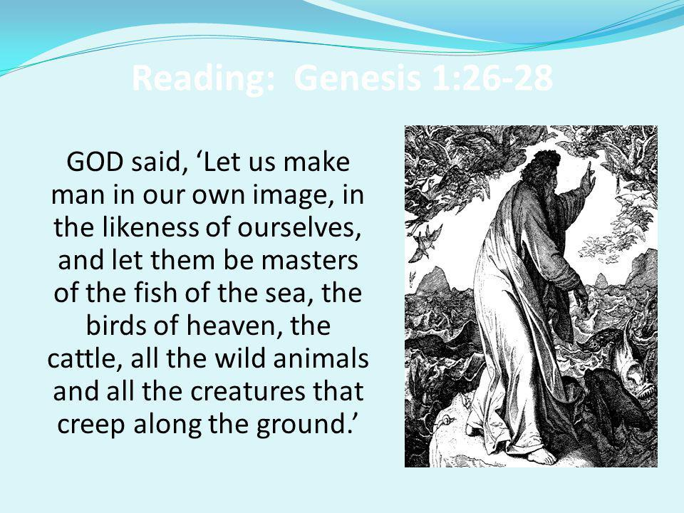 Reading: Genesis 1:26-28 GOD said, 'Let us make man in our own image, in the likeness of ourselves, and let them be masters of the fish of the sea, th