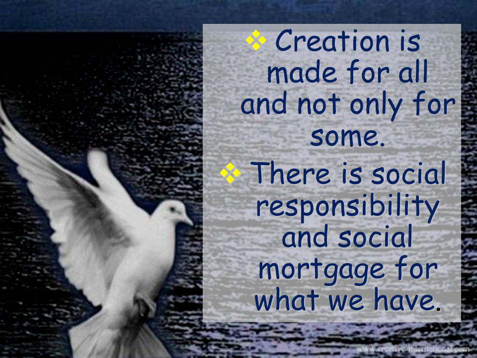  Creation is made for all and not only for some.  There is social responsibility and social mortgage for what we have.