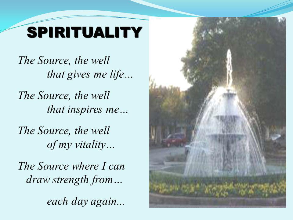 SPIRITUALITY The Source, the well that gives me life… The Source, the well that inspires me… The Source, the well of my vitality… The Source where I c