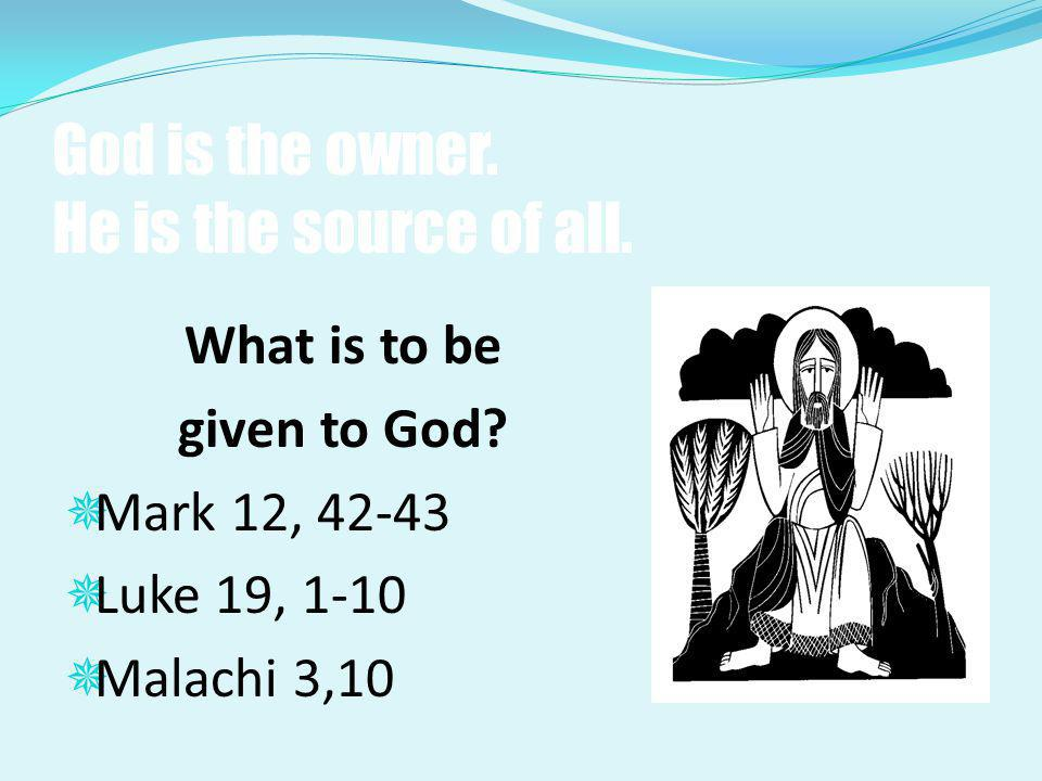 God is the owner. He is the source of all. What is to be given to God?  Mark 12, 42-43  Luke 19, 1-10  Malachi 3,10