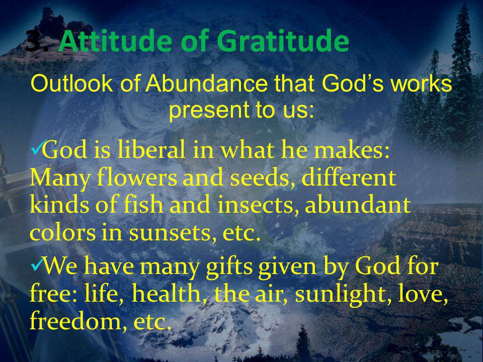 3. Attitude of Gratitude Outlook of Abundance that God's works present to us: God is liberal in what he makes: Many flowers and seeds, different kinds