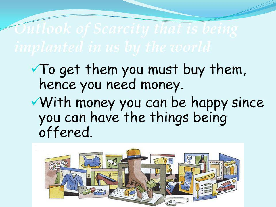 Outlook of Scarcity that is being implanted in us by the world To get them you must buy them, hence you need money. With money you can be happy since