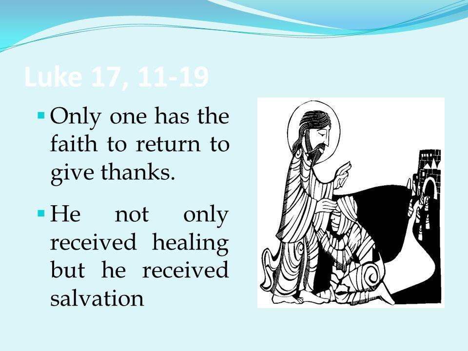 Luke 17, 11-19  Only one has the faith to return to give thanks.  He not only received healing but he received salvation