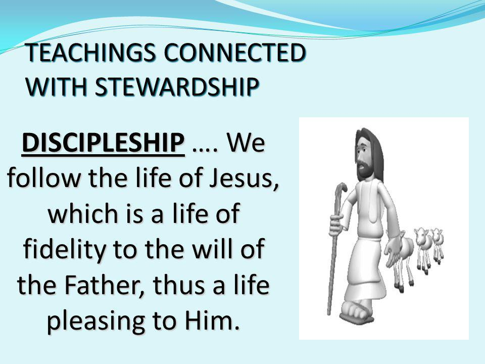 TEACHINGS CONNECTED WITH STEWARDSHIP DISCIPLESHIP …. We follow the life of Jesus, which is a life of fidelity to the will of the Father, thus a life p