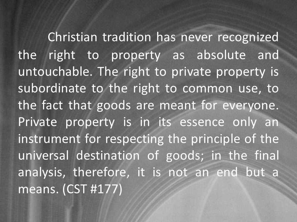 Christian tradition has never recognized the right to property as absolute and untouchable. The right to private property is subordinate to the right