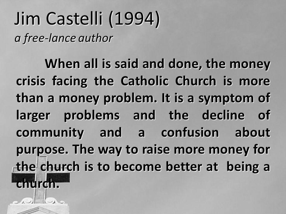 Jim Castelli (1994) a free-lance author When all is said and done, the money crisis facing the Catholic Church is more than a money problem. It is a s