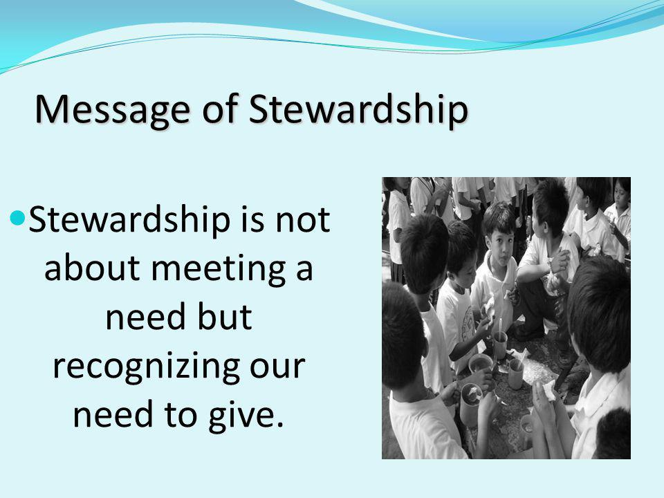 Message of Stewardship Stewardship is not about meeting a need but recognizing our need to give.