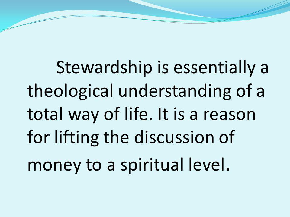 Stewardship is essentially a theological understanding of a total way of life. It is a reason for lifting the discussion of money to a spiritual level