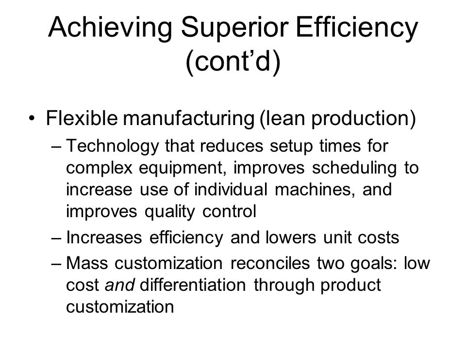 Achieving Superior Efficiency (cont'd) Flexible manufacturing (lean production) –Technology that reduces setup times for complex equipment, improves s