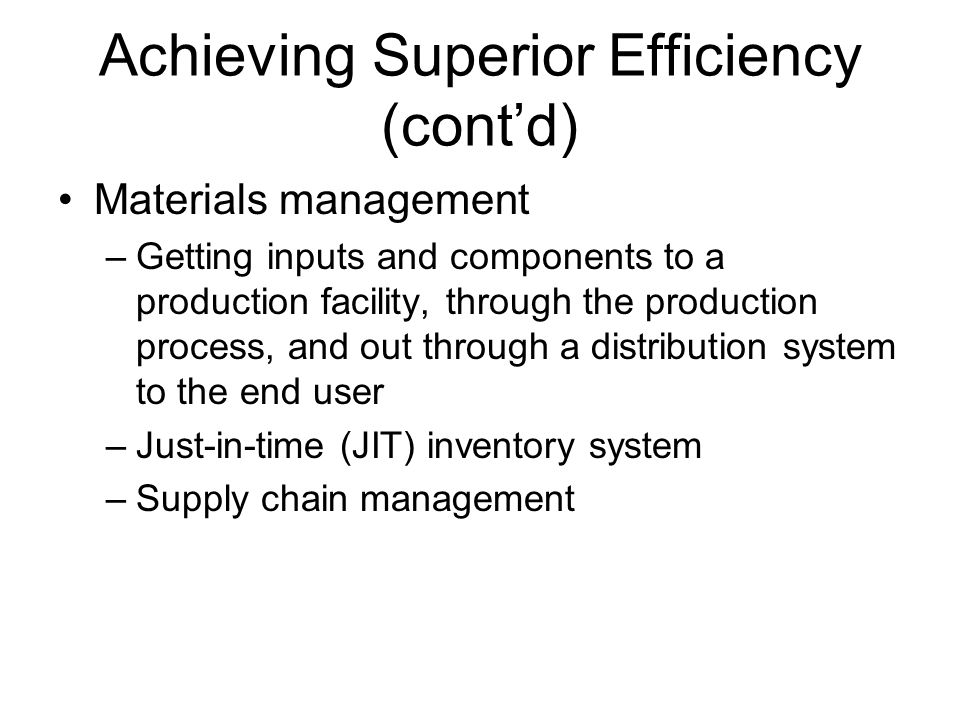 Achieving Superior Efficiency (cont'd) Materials management –Getting inputs and components to a production facility, through the production process, a