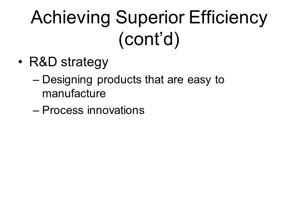 Achieving Superior Efficiency (cont'd) R&D strategy –Designing products that are easy to manufacture –Process innovations