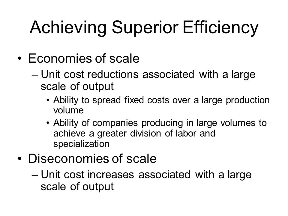 Achieving Superior Efficiency Economies of scale –Unit cost reductions associated with a large scale of output Ability to spread fixed costs over a la