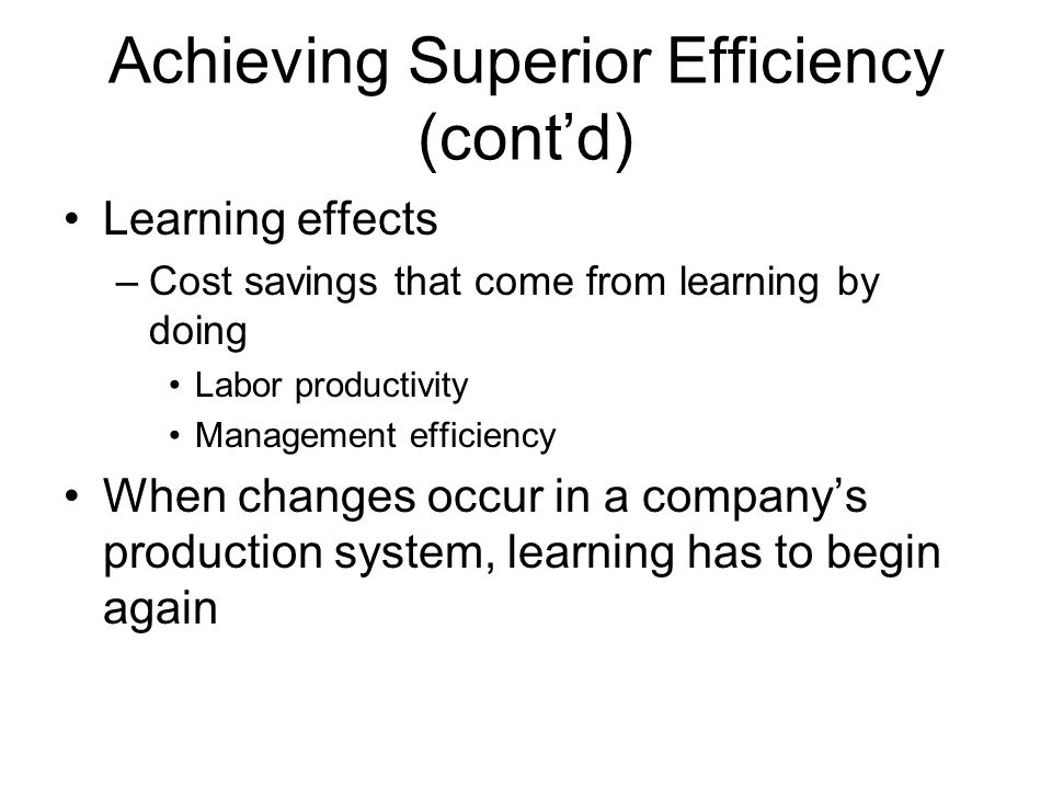 Achieving Superior Efficiency (cont'd) The experience curve –The systematic lowering of the cost structure and consequent unit cost reductions that occur over the life of a product Economies of scale and learning effects underlie the experience curve