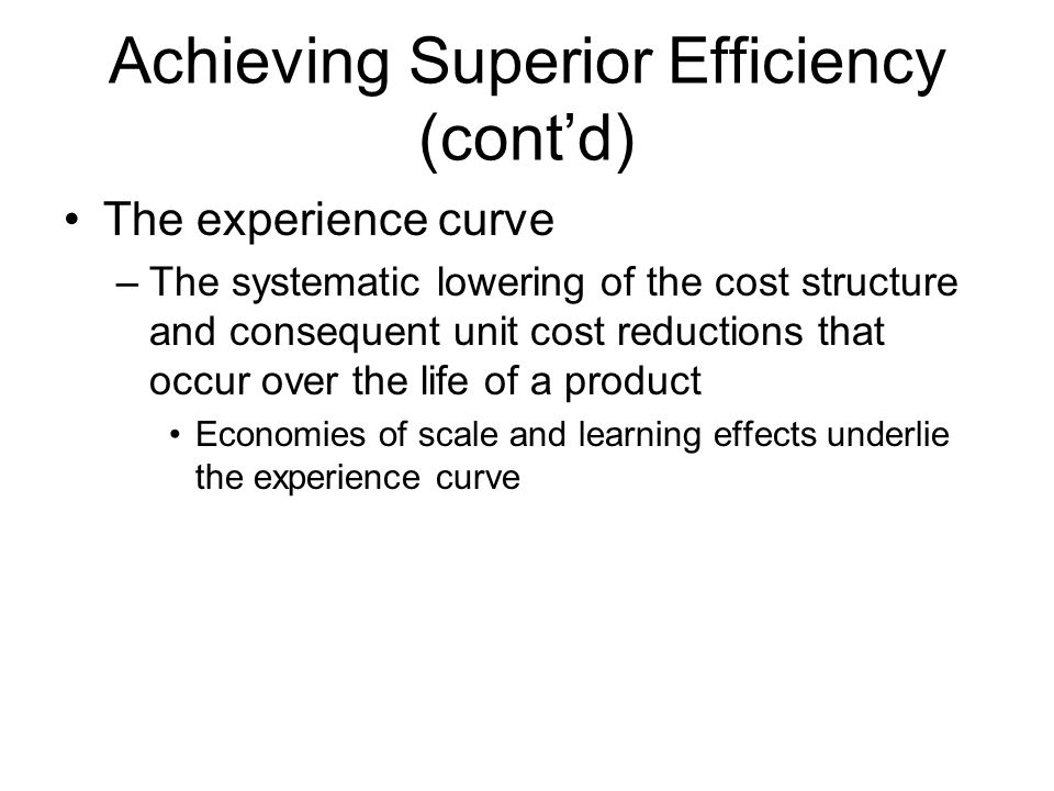 Achieving Superior Efficiency (cont'd) Materials management –Getting inputs and components to a production facility, through the production process, and out through a distribution system to the end user –Just-in-time (JIT) inventory system –Supply chain management