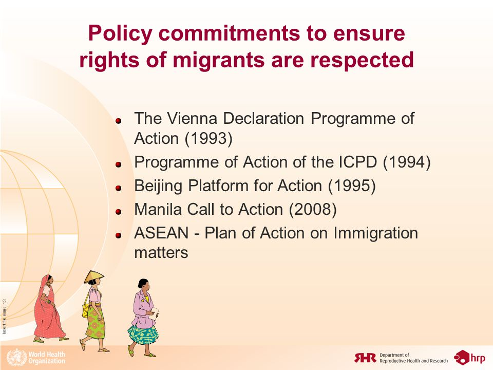 Insert file name 13 Policy commitments to ensure rights of migrants are respected The Vienna Declaration Programme of Action (1993) Programme of Action of the ICPD (1994) Beijing Platform for Action (1995) Manila Call to Action (2008) ASEAN - Plan of Action on Immigration matters