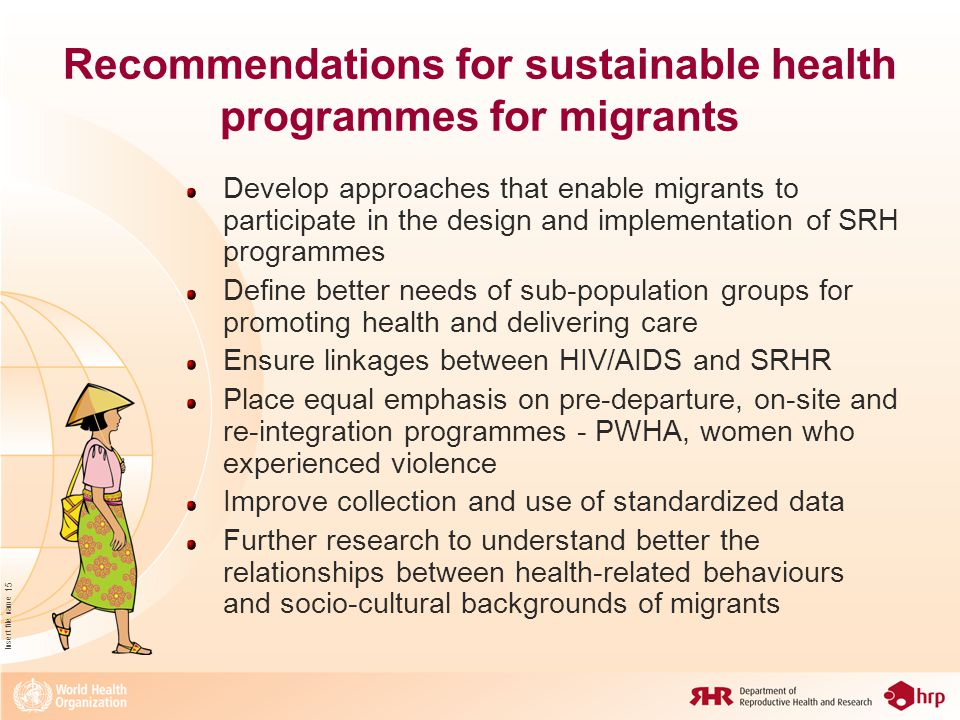 Insert file name 15 Recommendations for sustainable health programmes for migrants Develop approaches that enable migrants to participate in the design and implementation of SRH programmes Define better needs of sub-population groups for promoting health and delivering care Ensure linkages between HIV/AIDS and SRHR Place equal emphasis on pre-departure, on-site and re-integration programmes - PWHA, women who experienced violence Improve collection and use of standardized data Further research to understand better the relationships between health-related behaviours and socio-cultural backgrounds of migrants