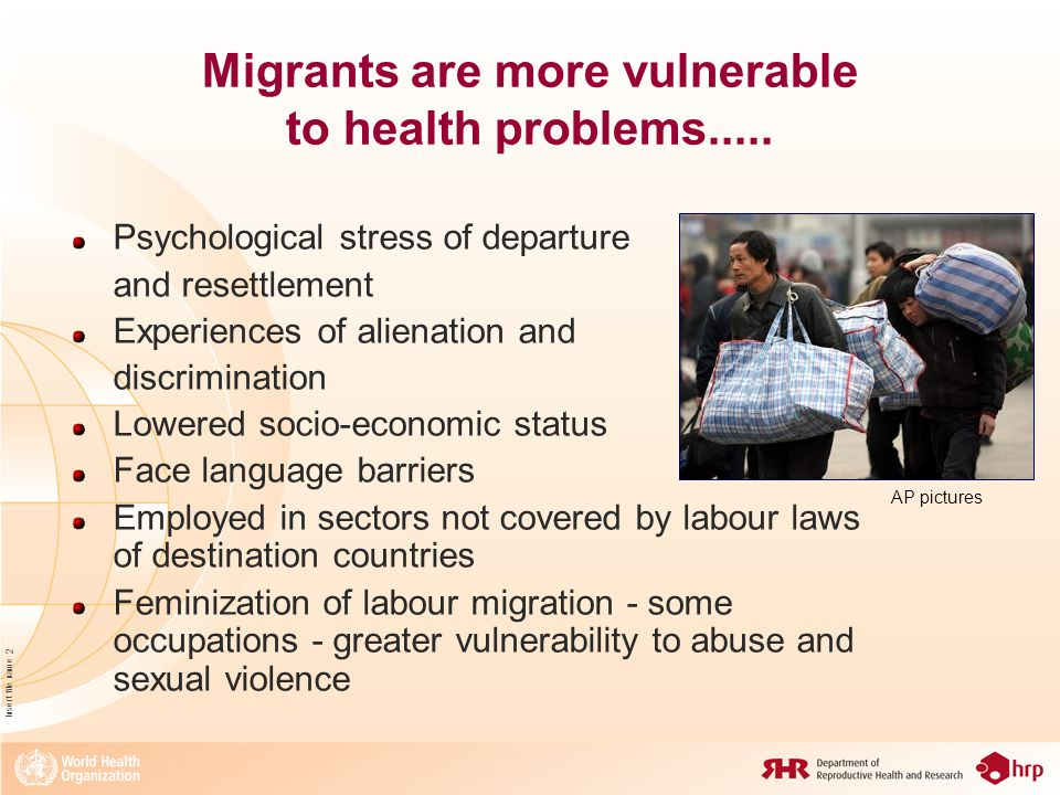 Insert file name 3 and face challenges in accessing services Financial burden Unfamiliarity with health services Cultural beliefs, norms and practices May not be covered by insurance schemes Lack of health services in areas where migrants are concentrated May face prejudices of service providers Denial of health services to migrant in irregular situations Rely more on traditional medicine, private practitioners, NGOs Fear of deportation when accessing services in public sector