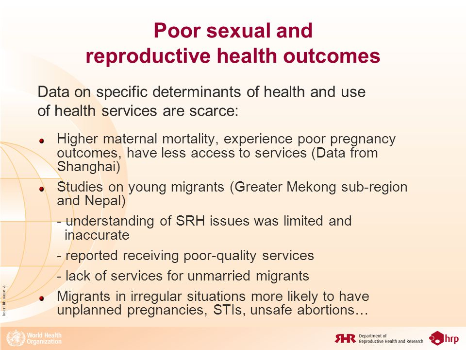 Insert file name 4 Poor sexual and reproductive health outcomes Higher maternal mortality, experience poor pregnancy outcomes, have less access to services (Data from Shanghai) Studies on young migrants (Greater Mekong sub-region and Nepal) - understanding of SRH issues was limited and inaccurate - reported receiving poor-quality services - lack of services for unmarried migrants Migrants in irregular situations more likely to have unplanned pregnancies, STIs, unsafe abortions… Data on specific determinants of health and use of health services are scarce: