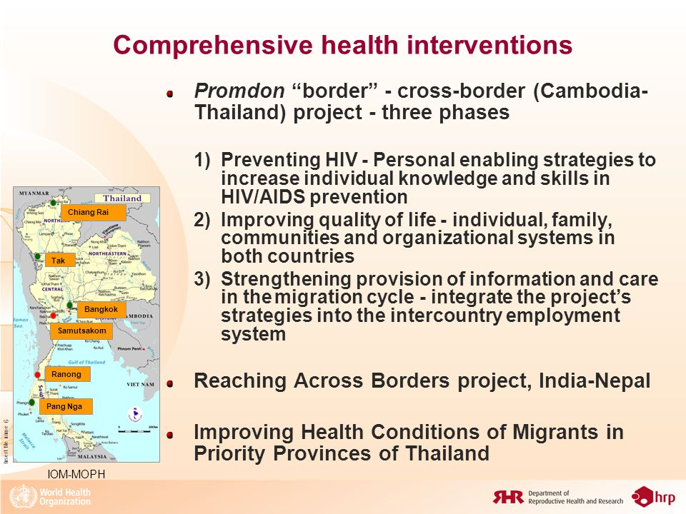 Insert file name 6 Comprehensive health interventions Promdon border - cross-border (Cambodia- Thailand) project - three phases 1)Preventing HIV - Personal enabling strategies to increase individual knowledge and skills in HIV/AIDS prevention 2)Improving quality of life - individual, family, communities and organizational systems in both countries 3)Strengthening provision of information and care in themigration cycle - integrate the project's strategies into the intercountry employment system Reaching Across Borders project, India-Nepal Improving Health Conditions of Migrants in Priority Provinces of Thailand Chiang Rai Tak Samutsakorn Bangkok Ranong Pang Nga IOM-MOPH