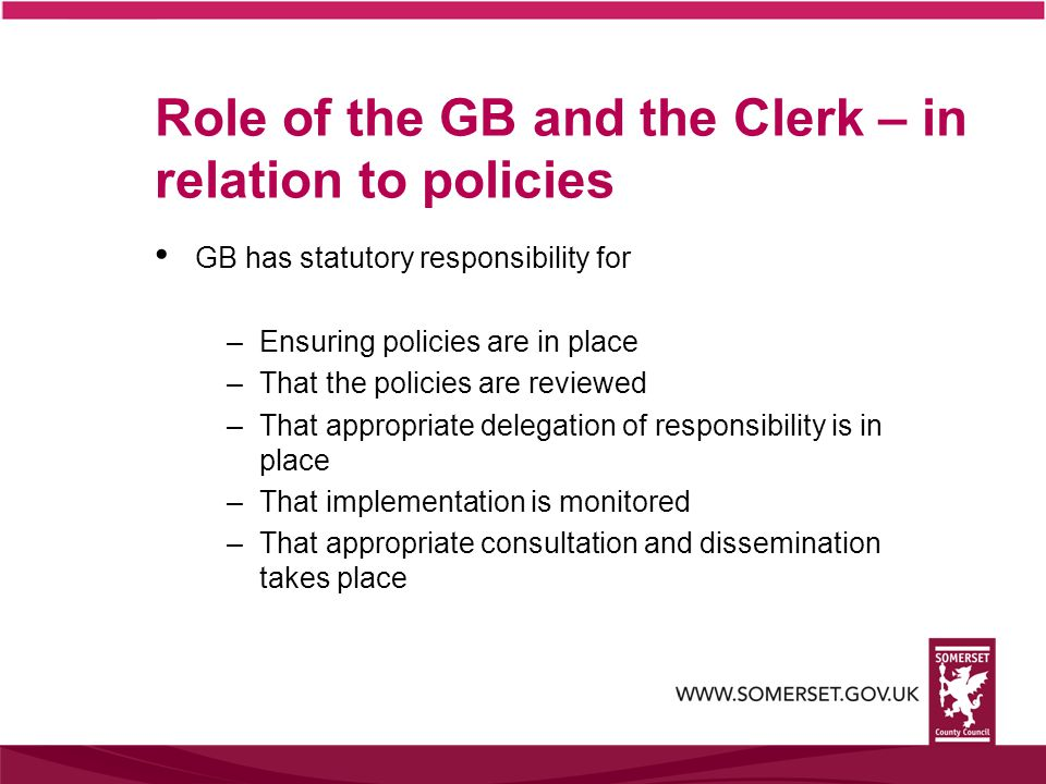Role of the GB and the Clerk – in relation to policies GB has statutory responsibility for –Ensuring policies are in place –That the policies are reviewed –That appropriate delegation of responsibility is in place –That implementation is monitored –That appropriate consultation and dissemination takes place