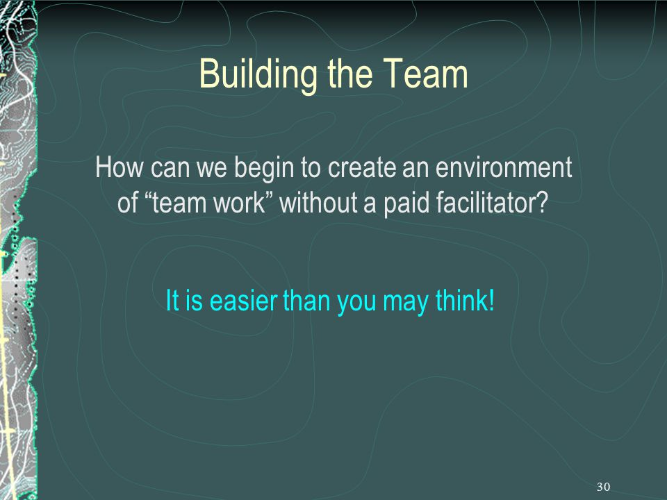 30 Building the Team How can we begin to create an environment of team work without a paid facilitator.