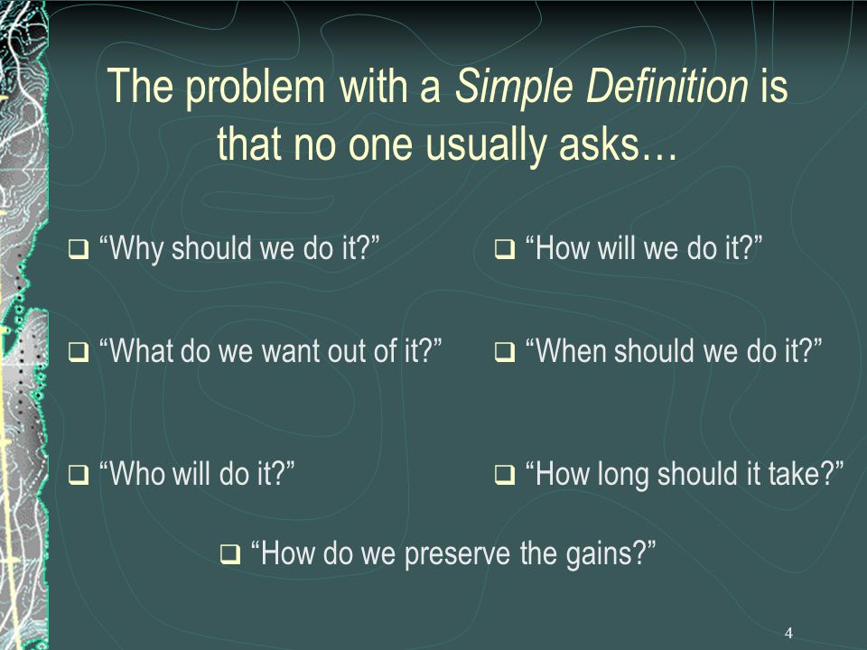 4 The problem with a Simple Definition is that no one usually asks…  Why should we do it  What do we want out of it  How will we do it  Who will do it  How long should it take  When should we do it  How do we preserve the gains