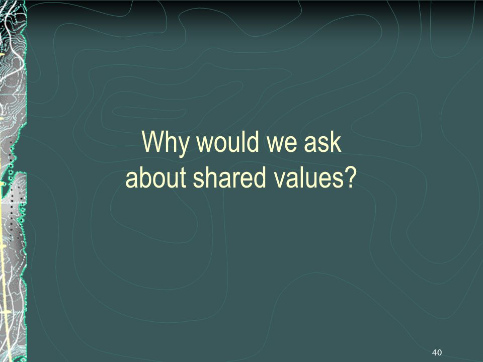 40 Why would we ask about shared values
