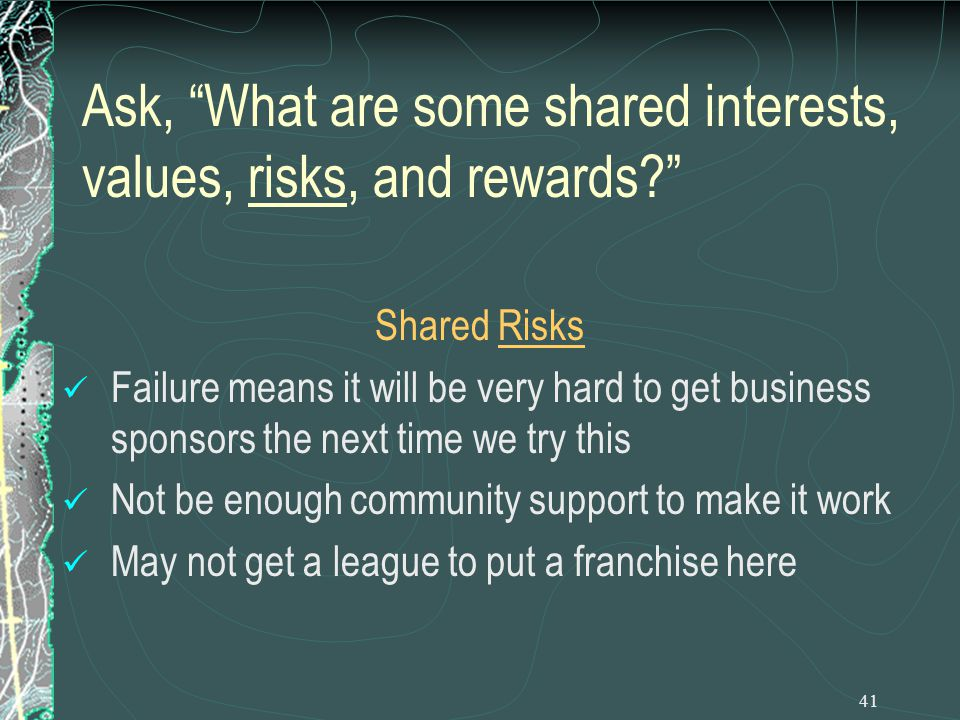 41 Ask, What are some shared interests, values, risks, and rewards Shared Risks Failure means it will be very hard to get business sponsors the next time we try this Not be enough community support to make it work May not get a league to put a franchise here
