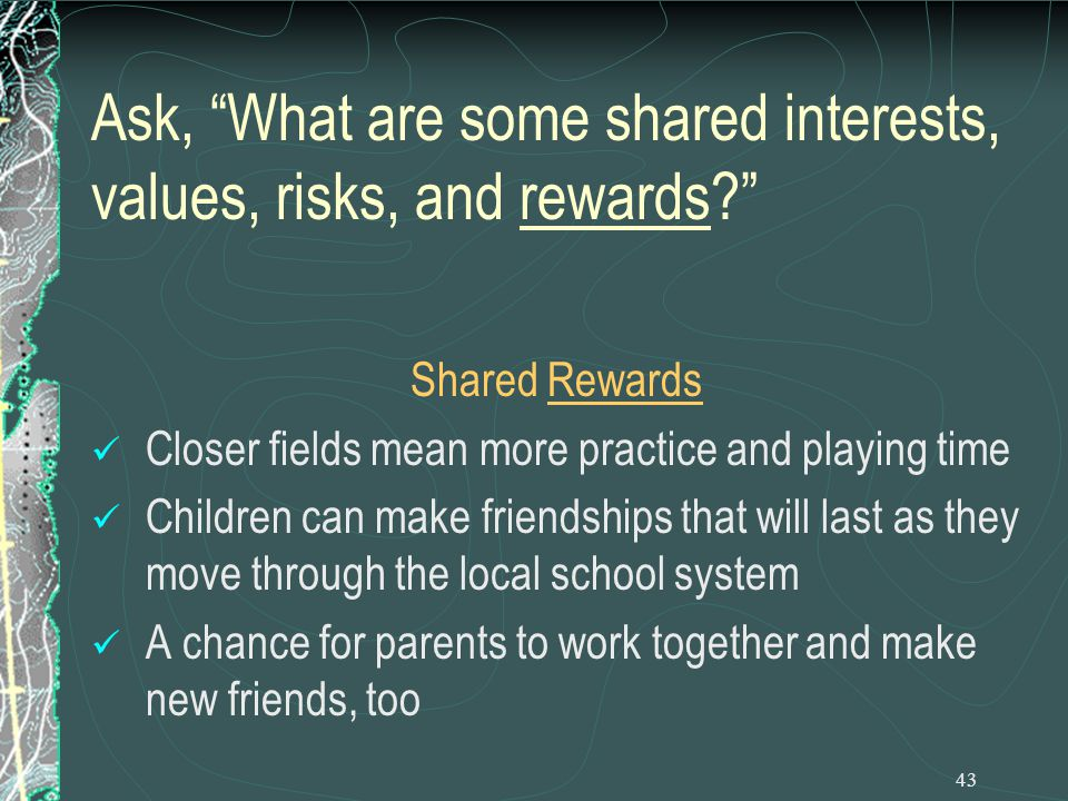 43 Ask, What are some shared interests, values, risks, and rewards Shared Rewards Closer fields mean more practice and playing time Children can make friendships that will last as they move through the local school system A chance for parents to work together and make new friends, too