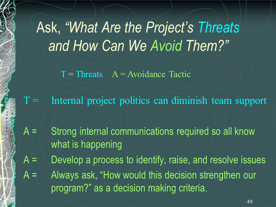 49 Ask, What Are the Project's Threats and How Can We Avoid Them T =Internal project politics can diminish team support A =Strong internal communications required so all know what is happening A = Develop a process to identify, raise, and resolve issues A =Always ask, How would this decision strengthen our program as a decision making criteria.