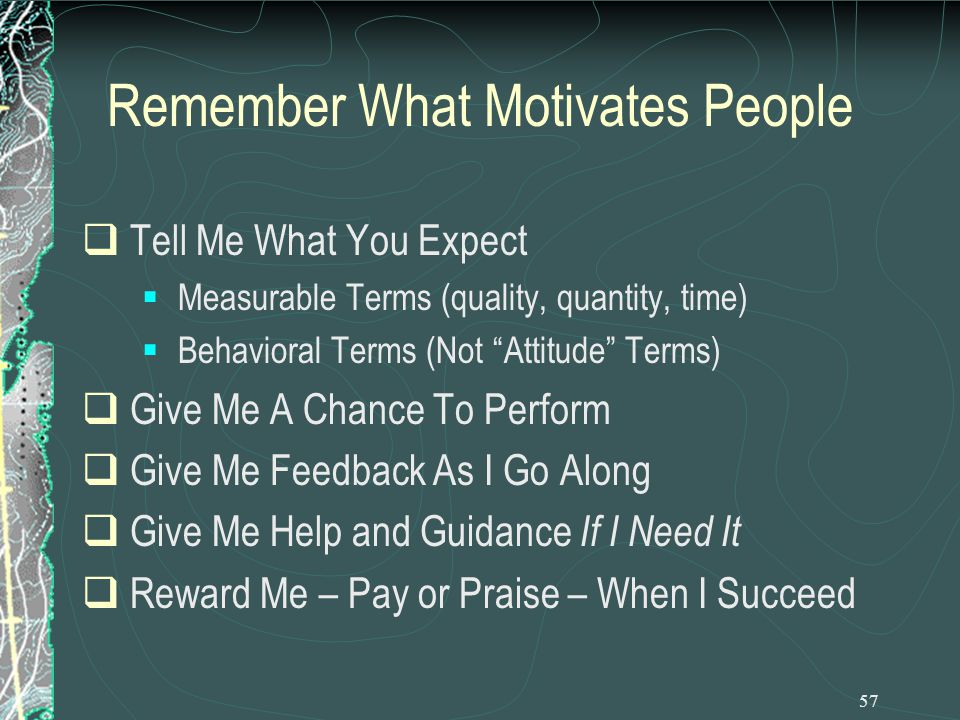 57 Remember What Motivates People  Tell Me What You Expect  Measurable Terms (quality, quantity, time)  Behavioral Terms (Not Attitude Terms)  Give Me A Chance To Perform  Give Me Feedback As I Go Along  Give Me Help and Guidance If I Need It  Reward Me – Pay or Praise – When I Succeed