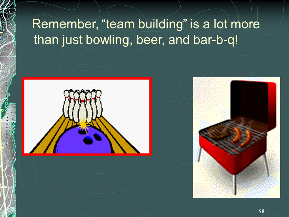 58 Remember, team building is a lot more than just bowling, beer, and bar-b-q!